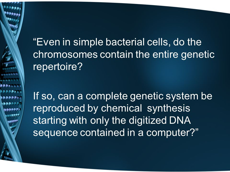 """Even in simple bacterial cells, do the chromosomes contain the entire genetic repertoire? If so, can a complete genetic system be reproduced by chemi"