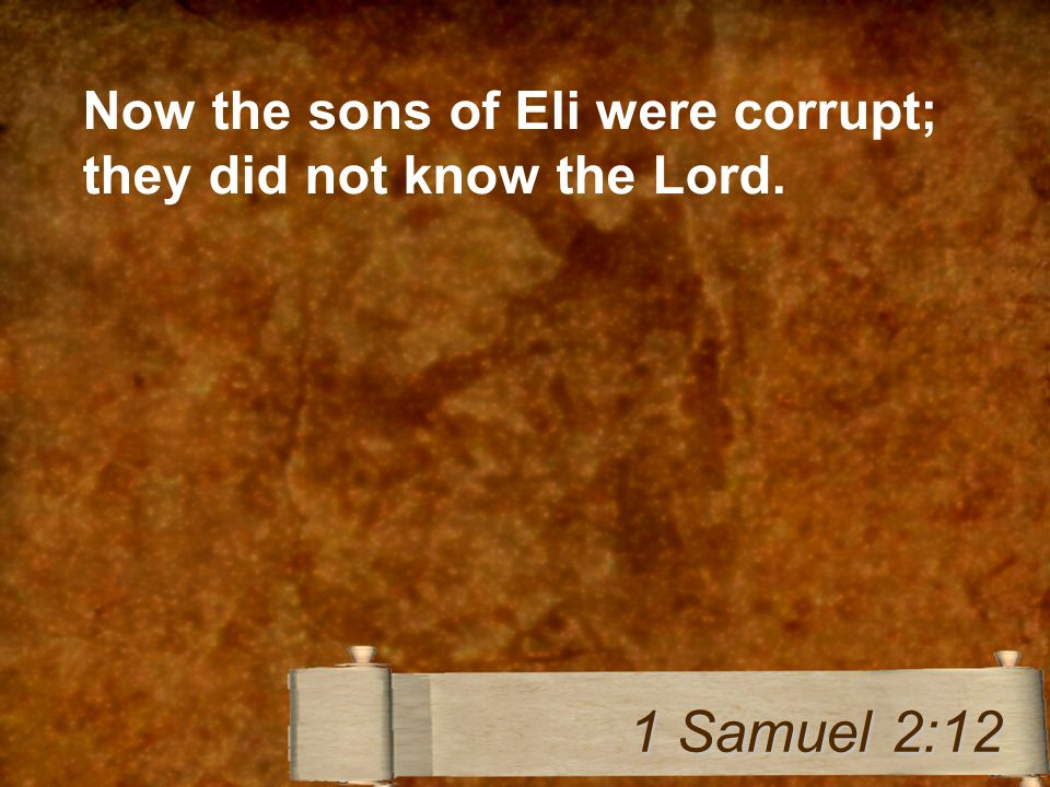 Now the sons of Eli were corrupt; they did not know the Lord. 1 Samuel 2:12