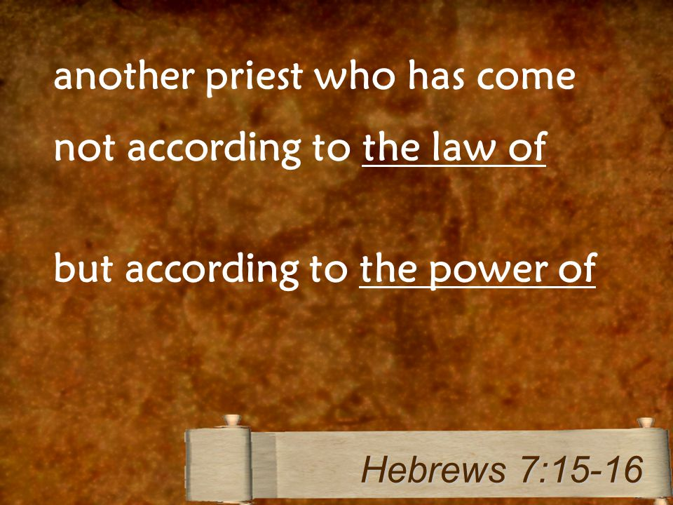 another priest who has come not according to the law of but according to the power of Hebrews 7:15-16