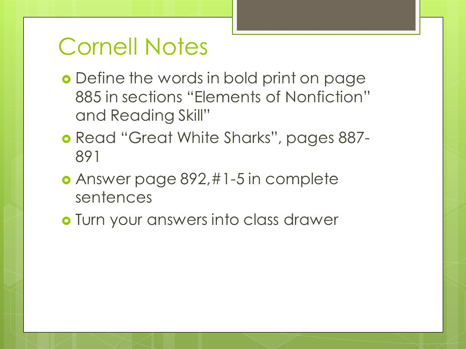 Cornell Notes  Define the words in bold print on page 885 in sections Elements of Nonfiction and Reading Skill  Read Great White Sharks , pages 887- 891  Answer page 892,#1-5 in complete sentences  Turn your answers into class drawer
