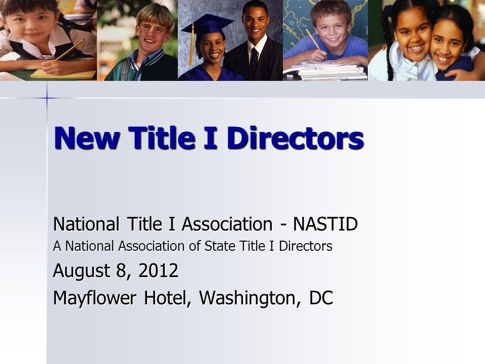 New Title I Directors National Title I Association - NASTID A National Association of State Title I Directors August 8, 2012 Mayflower Hotel, Washingt