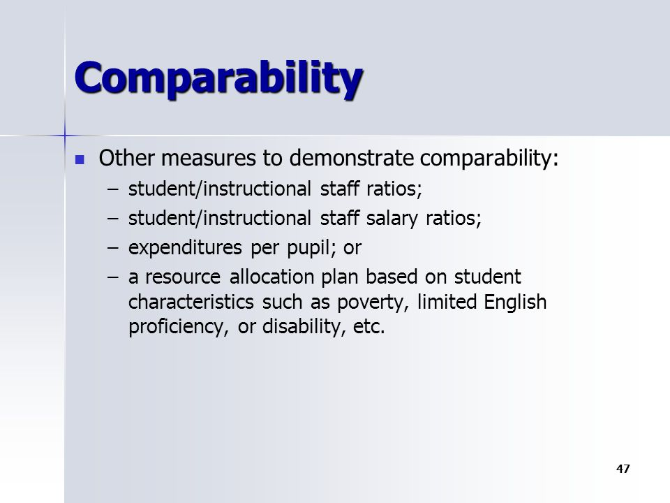 Comparability Other measures to demonstrate comparability: – –student/instructional staff ratios; – –student/instructional staff salary ratios; – –expenditures per pupil; or – –a resource allocation plan based on student characteristics such as poverty, limited English proficiency, or disability, etc.
