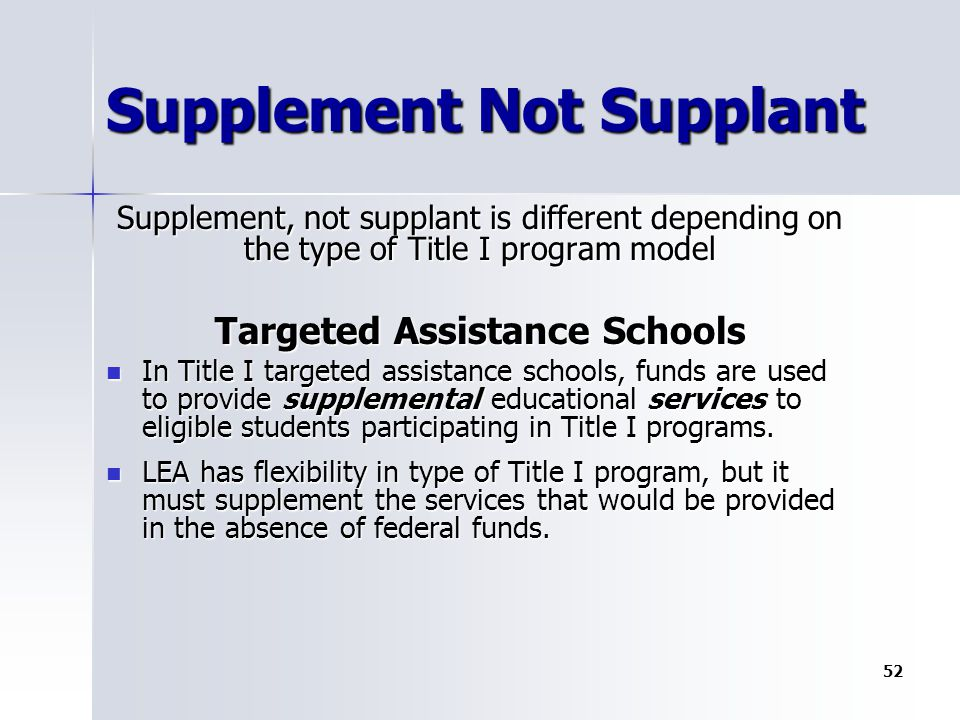 Supplement Not Supplant Supplement, not supplant is different depending on the type of Title I program model Targeted Assistance Schools In Title I targeted assistance schools, funds are used to provide supplemental educational services to eligible students participating in Title I programs.