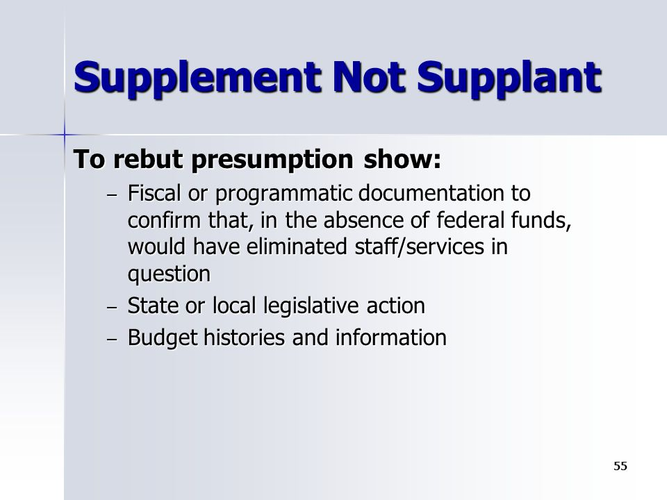 Supplement Not Supplant To rebut presumption show: – Fiscal or programmatic documentation to confirm that, in the absence of federal funds, would have eliminated staff/services in question – State or local legislative action – Budget histories and information 55