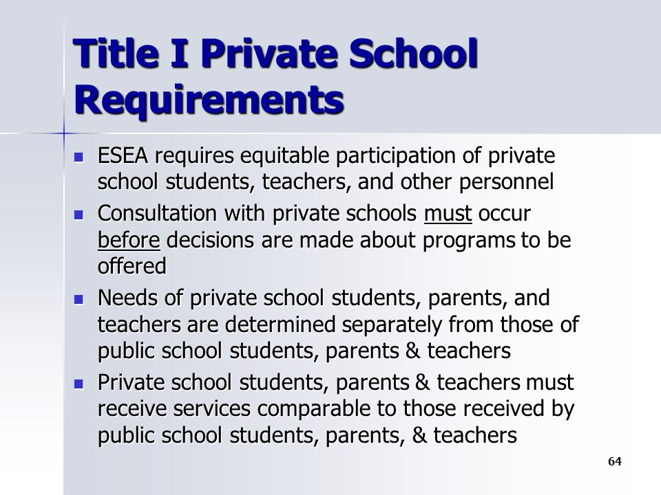 Title I Private School Requirements ESEA requires equitable participation of private school students, teachers, and other personnel ESEA requires equitable participation of private school students, teachers, and other personnel Consultation with private schools must occur before decisions are made about programs to be offered Consultation with private schools must occur before decisions are made about programs to be offered Needs of private school students, parents, and teachers are determined separately from those of public school students, parents & teachers Needs of private school students, parents, and teachers are determined separately from those of public school students, parents & teachers Private school students, parents & teachers must receive services comparable to those received by public school students, parents, & teachers Private school students, parents & teachers must receive services comparable to those received by public school students, parents, & teachers 64