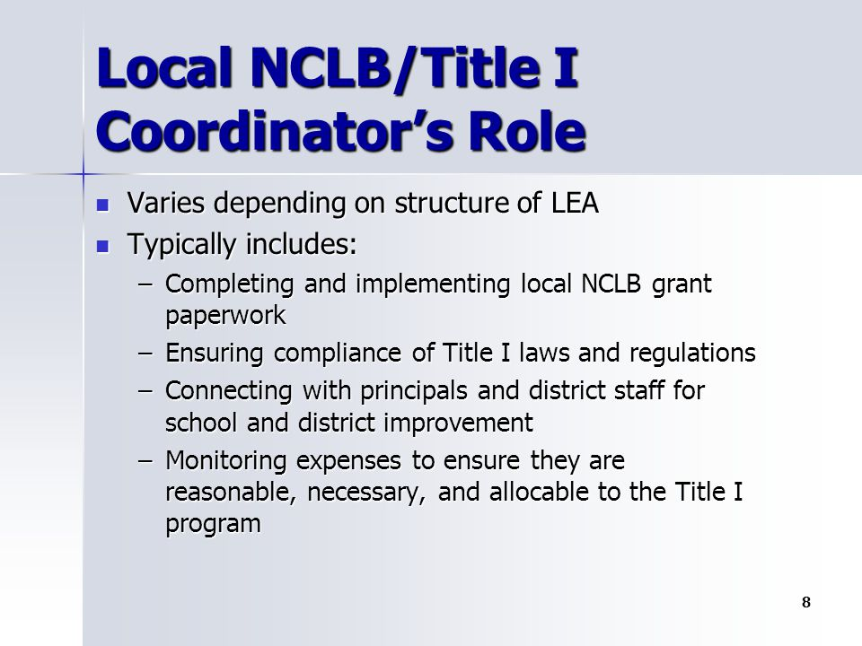 Local NCLB/Title I Coordinator's Role Varies depending on structure of LEA Varies depending on structure of LEA Typically includes: Typically includes: –Completing and implementing local NCLB grant paperwork –Ensuring compliance of Title I laws and regulations –Connecting with principals and district staff for school and district improvement –Monitoring expenses to ensure they are reasonable, necessary, and allocable to the Title I program 8