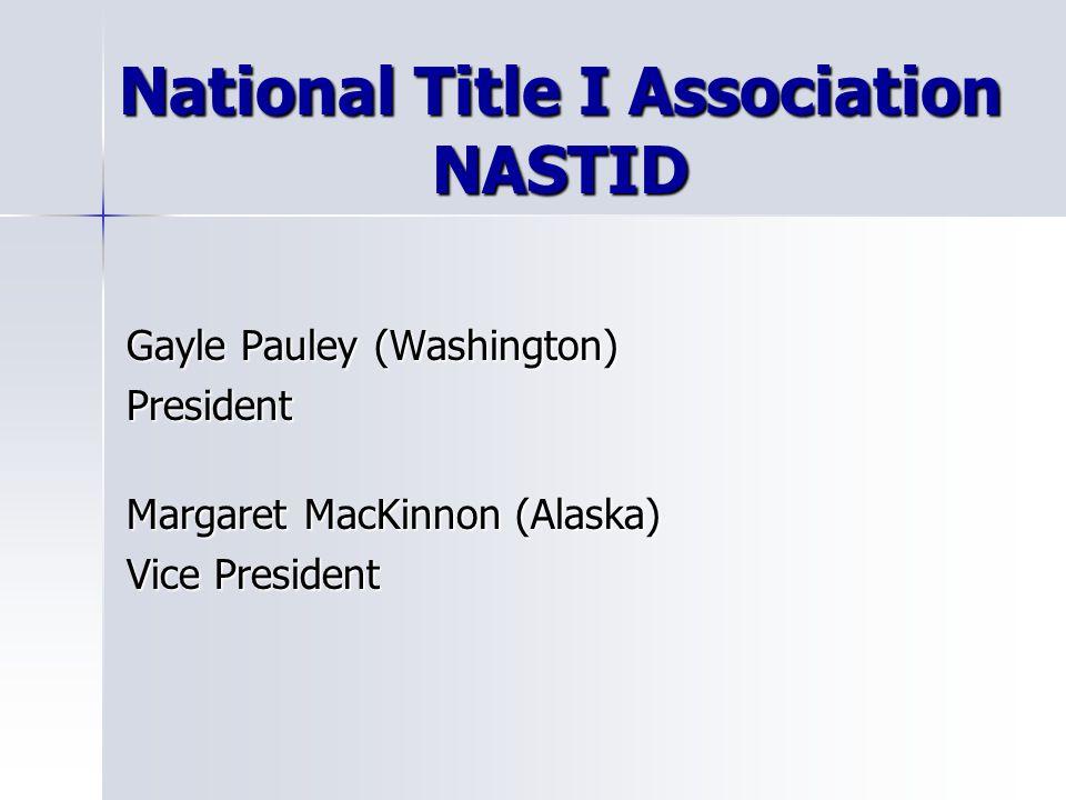 National Title I Association NASTID Gayle Pauley (Washington) President Margaret MacKinnon (Alaska) Vice President
