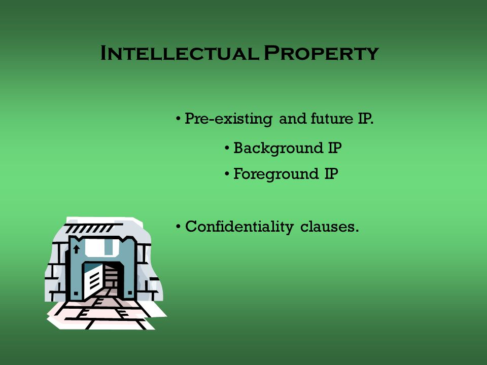 Pre-existing and future IP.Background IP Foreground IP Confidentiality clauses.