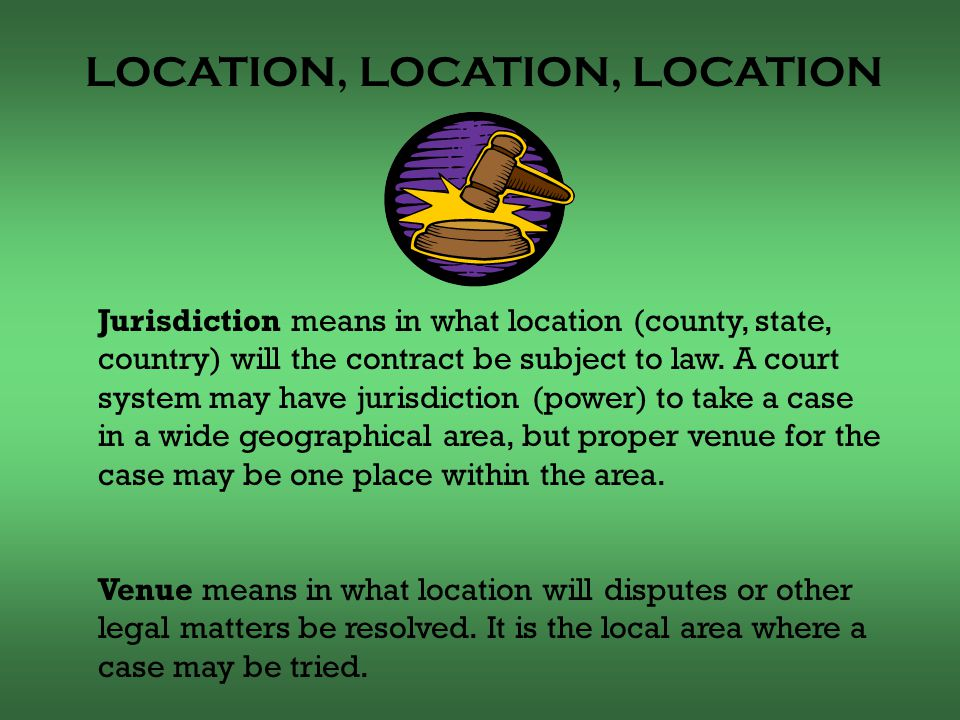 LOCATION, LOCATION, LOCATION Jurisdiction means in what location (county, state, country) will the contract be subject to law.