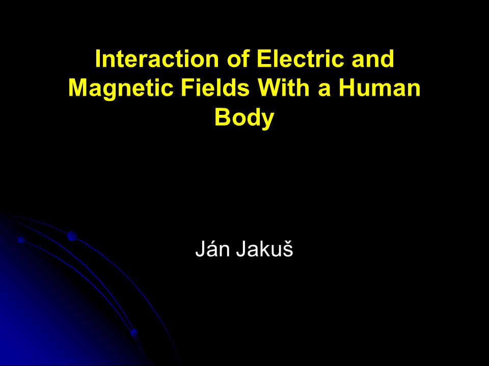 Interaction of Electric and Magnetic Fields With a Human Body Ján Jakuš