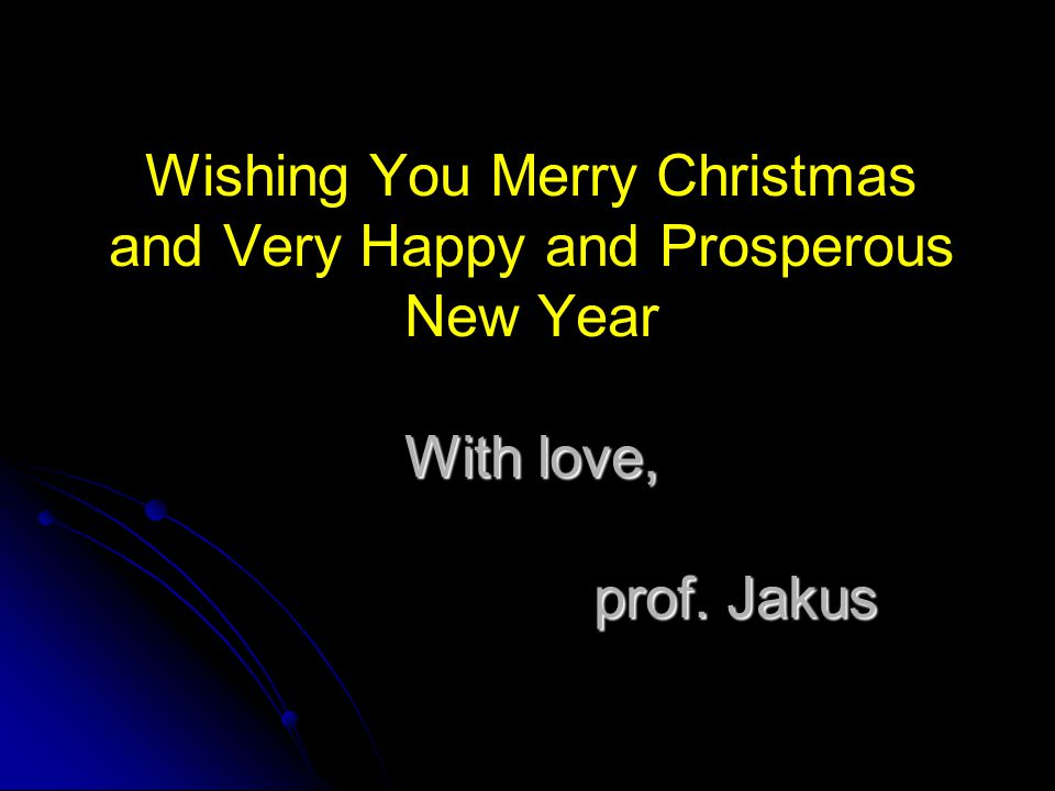 With love, prof. Jakus Wishing You Merry Christmas and Very Happy and Prosperous New Year With love, prof. Jakus