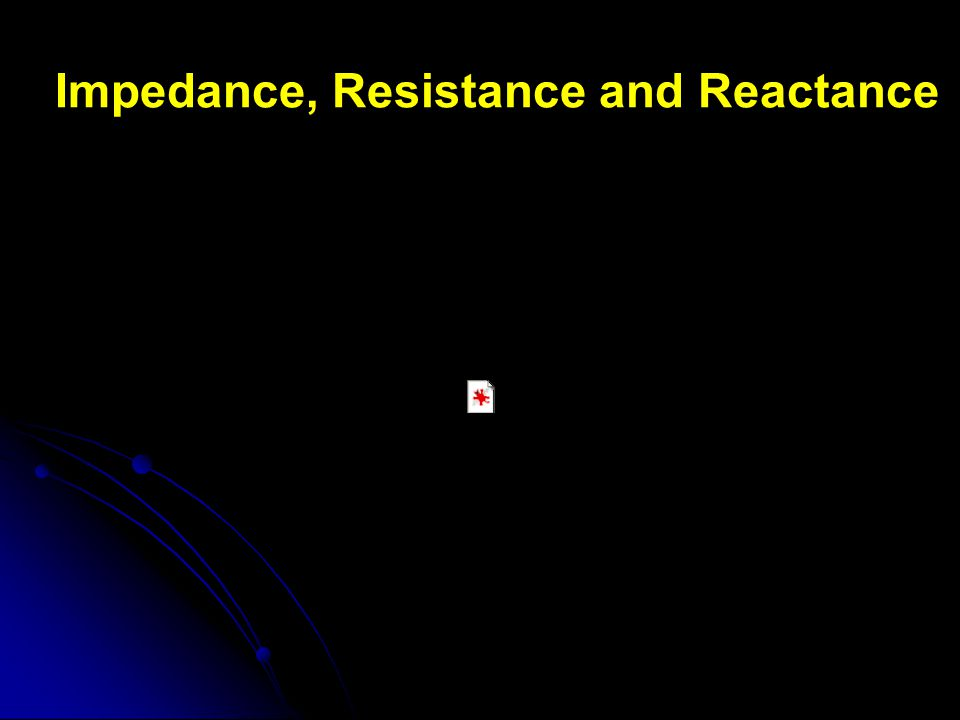 Impedance, Resistance and Reactance
