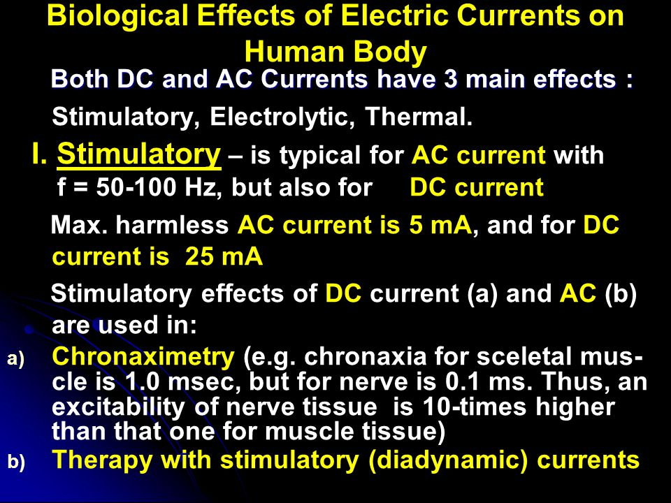 Biological Effects of Electric Currents on Human Body Both DC and AC Currents have 3 main effects : Both DC and AC Currents have 3 main effects : Stim
