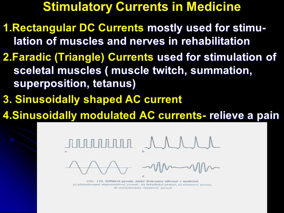 Stimulatory Currents in Medicine mostly used for stimu- lation of muscles and nerves in rehabilitation 1.Rectangular DC Currents mostly used for stimu- lation of muscles and nerves in rehabilitation used for stimulation of sceletal muscles ( muscle twitch, summation, superposition, tetanus) 2.Faradic (Triangle) Currents used for stimulation of sceletal muscles ( muscle twitch, summation, superposition, tetanus) 3.