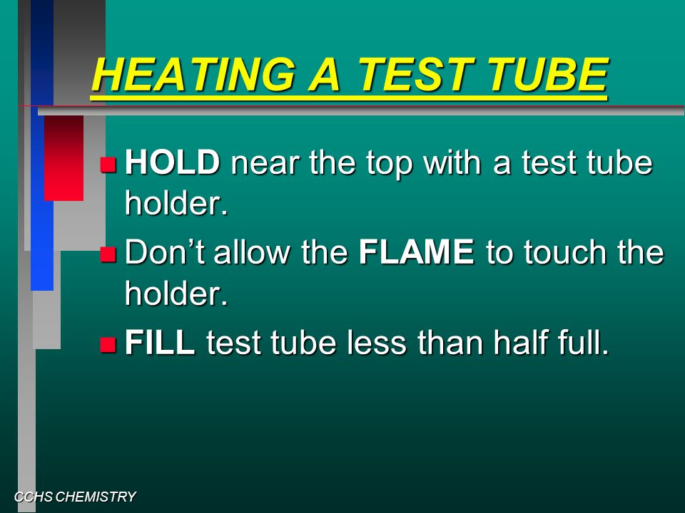 CCHS CHEMISTRY HEATING A TEST TUBE HOLD near the top with a test tube holder. HOLD near the top with a test tube holder. Don't allow the FLAME to touc