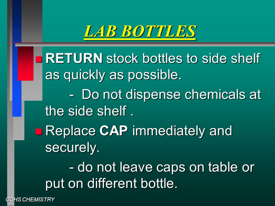CCHS CHEMISTRY LAB BOTTLES RETURN stock bottles to side shelf as quickly as possible. RETURN stock bottles to side shelf as quickly as possible. - Do