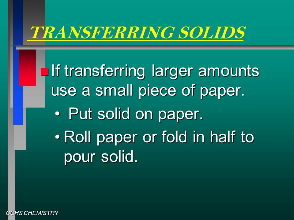 CCHS CHEMISTRY TRANSFERRING SOLIDS If transferring larger amounts use a small piece of paper. If transferring larger amounts use a small piece of pape