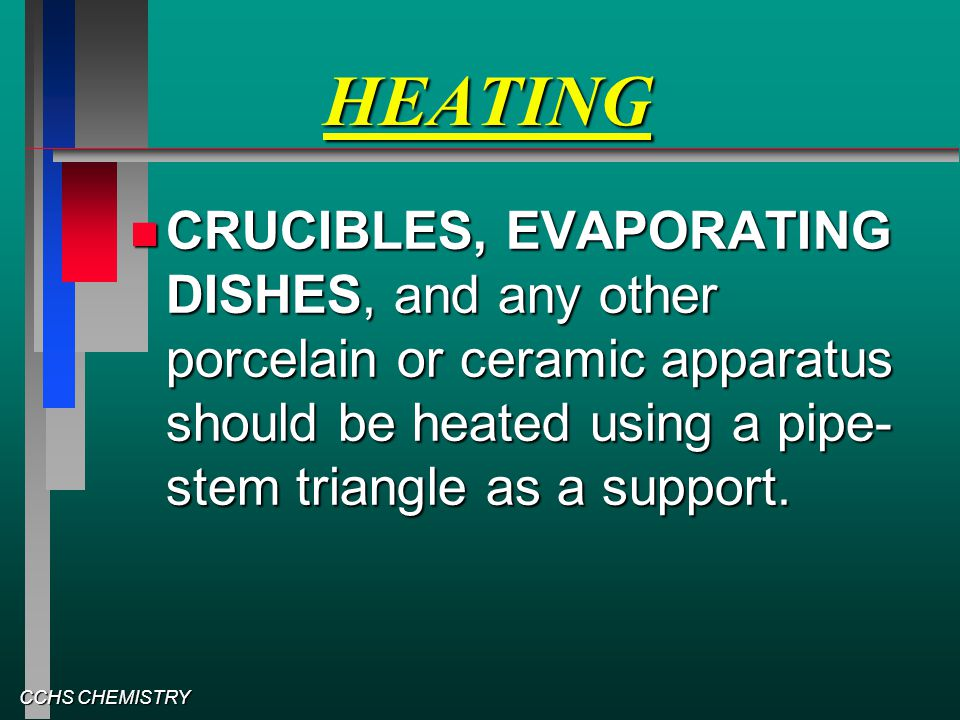 CCHS CHEMISTRY HEATING CRUCIBLES, EVAPORATING DISHES, and any other porcelain or ceramic apparatus should be heated using a pipe- stem triangle as a s