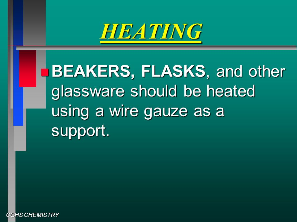 CCHS CHEMISTRY HEATING BEAKERS, FLASKS, and other glassware should be heated using a wire gauze as a support. BEAKERS, FLASKS, and other glassware sho