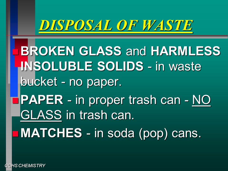 CCHS CHEMISTRY DISPOSAL OF WASTE BROKEN GLASS and HARMLESS INSOLUBLE SOLIDS - in waste bucket - no paper. BROKEN GLASS and HARMLESS INSOLUBLE SOLIDS -