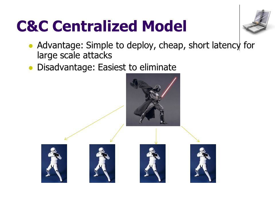 C&C Centralized Model Advantage: Simple to deploy, cheap, short latency for large scale attacks Disadvantage: Easiest to eliminate
