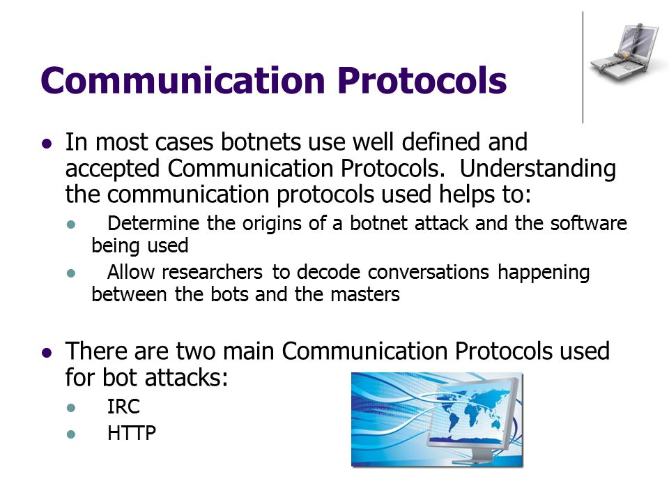 Communication Protocols In most cases botnets use well defined and accepted Communication Protocols.