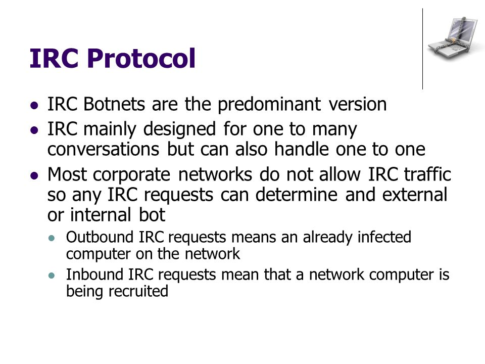 IRC Protocol IRC Botnets are the predominant version IRC mainly designed for one to many conversations but can also handle one to one Most corporate networks do not allow IRC traffic so any IRC requests can determine and external or internal bot Outbound IRC requests means an already infected computer on the network Inbound IRC requests mean that a network computer is being recruited
