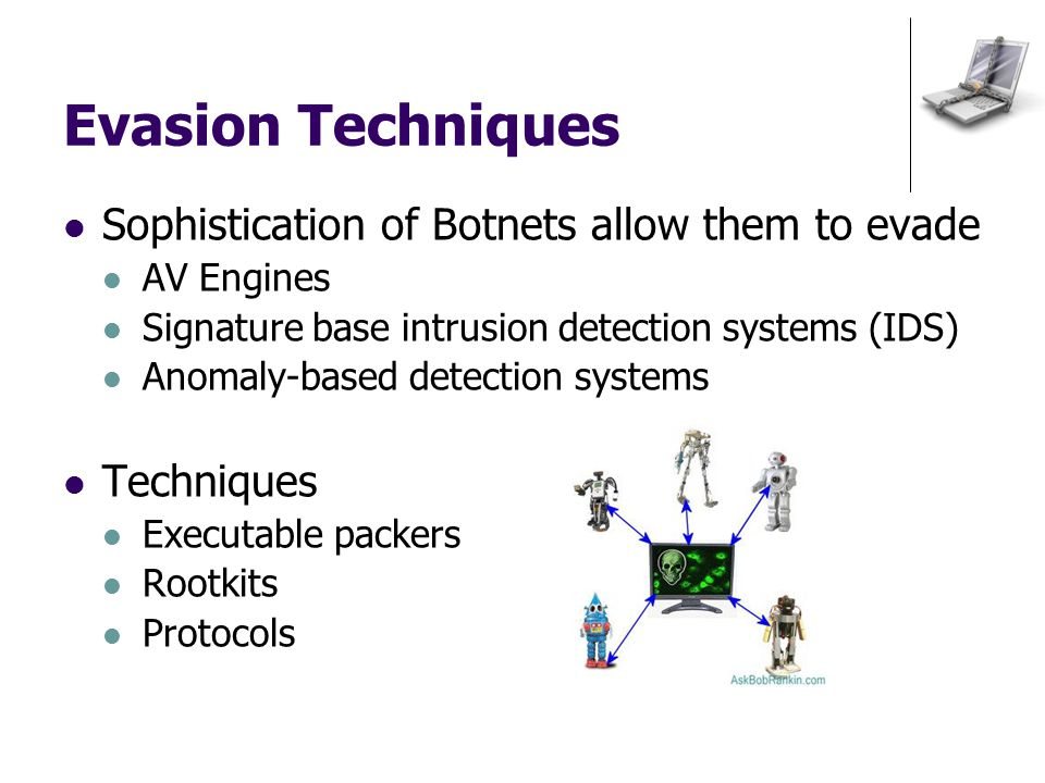 Evasion Techniques Sophistication of Botnets allow them to evade AV Engines Signature base intrusion detection systems (IDS) Anomaly-based detection systems Techniques Executable packers Rootkits Protocols