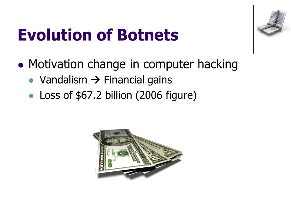 Evolution of Botnets Motivation change in computer hacking Vandalism  Financial gains Loss of $67.2 billion (2006 figure)