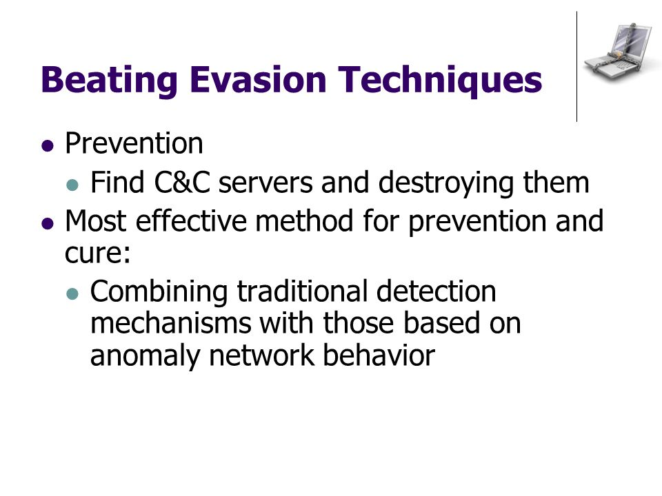 Beating Evasion Techniques Prevention Find C&C servers and destroying them Most effective method for prevention and cure: Combining traditional detection mechanisms with those based on anomaly network behavior