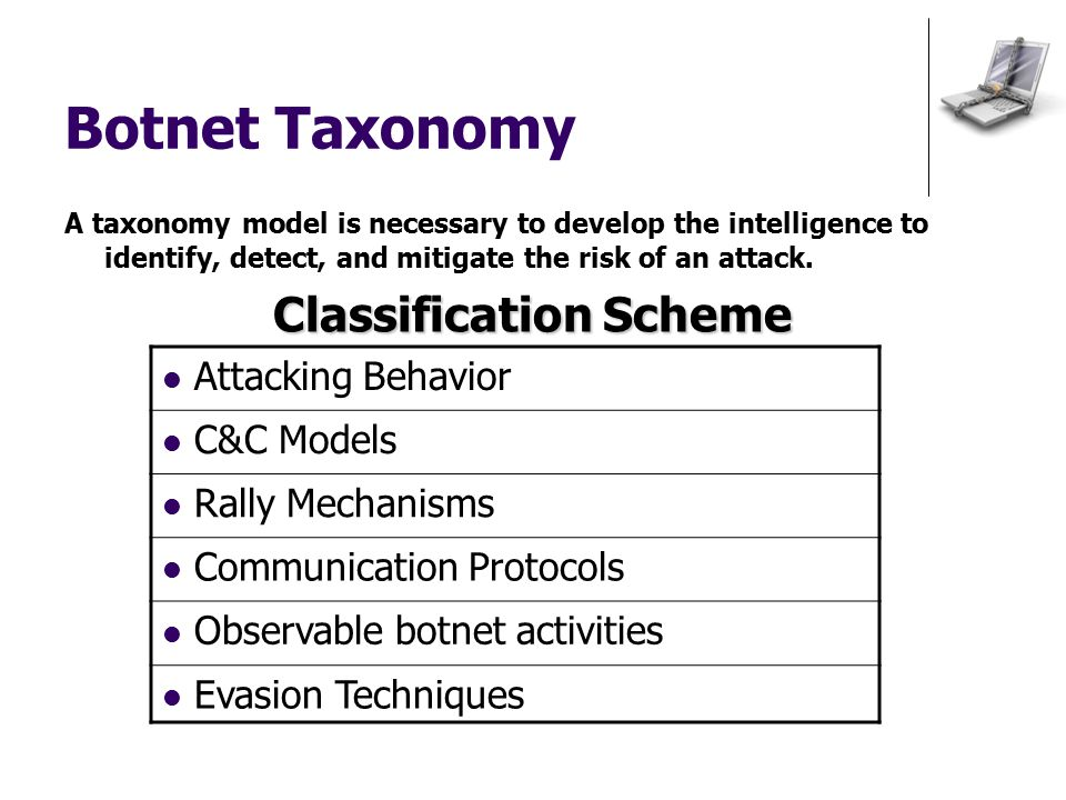Botnet Taxonomy A taxonomy model is necessary to develop the intelligence to identify, detect, and mitigate the risk of an attack.