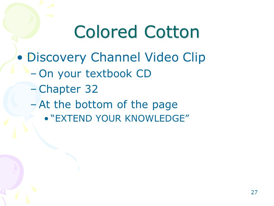 "Colored Cotton Discovery Channel Video Clip –On your textbook CD –Chapter 32 –At the bottom of the page ""EXTEND YOUR KNOWLEDGE"" 27"