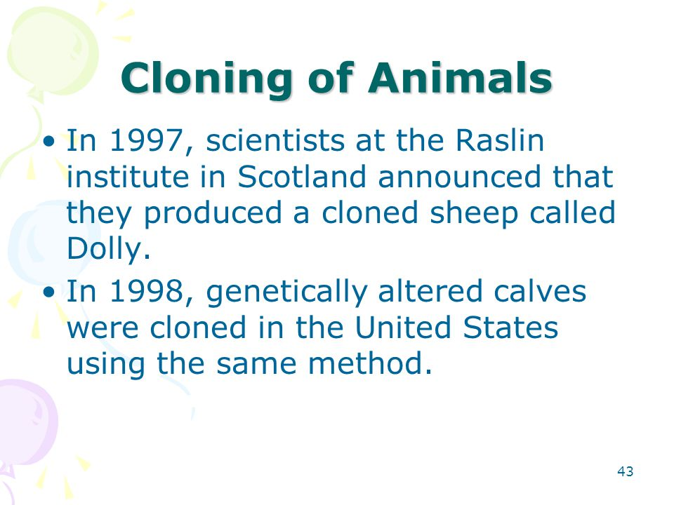 Cloning of Animals In 1997, scientists at the Raslin institute in Scotland announced that they produced a cloned sheep called Dolly. In 1998, genetica