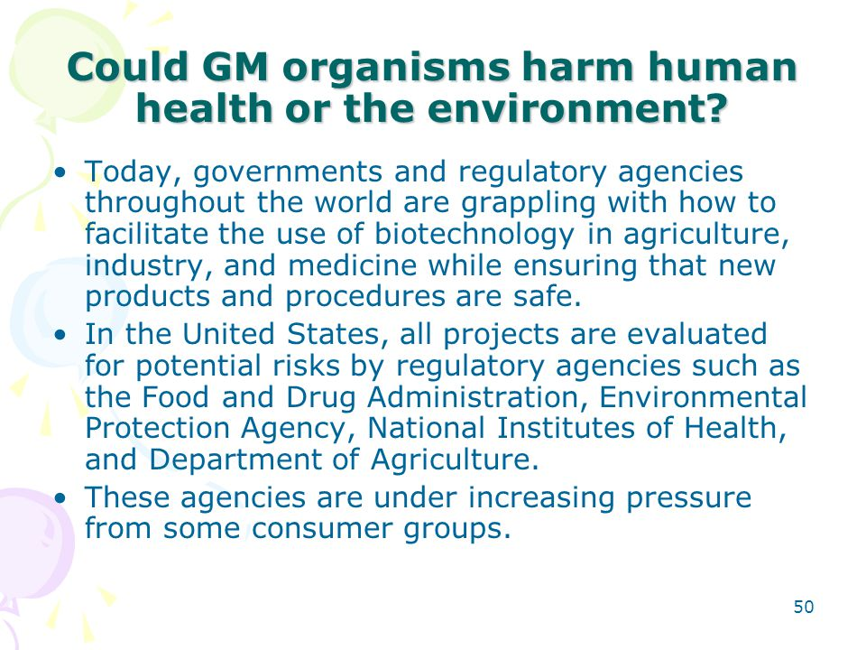Could GM organisms harm human health or the environment? Today, governments and regulatory agencies throughout the world are grappling with how to fac