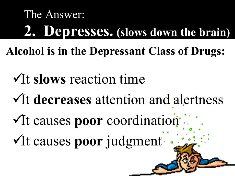 What is Alcohol's Effect on the Brain. 1.Depresses.