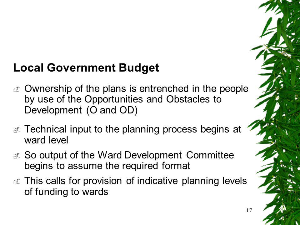 17 Local Government Budget  Ownership of the plans is entrenched in the people by use of the Opportunities and Obstacles to Development (O and OD) 