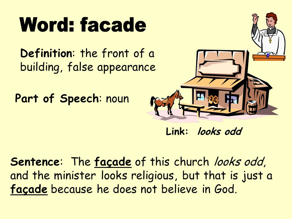 Definition: the front of a building, false appearance Sentence: The façade of this church looks odd, and the minister looks religious, but that is just a façade because he does not believe in God.
