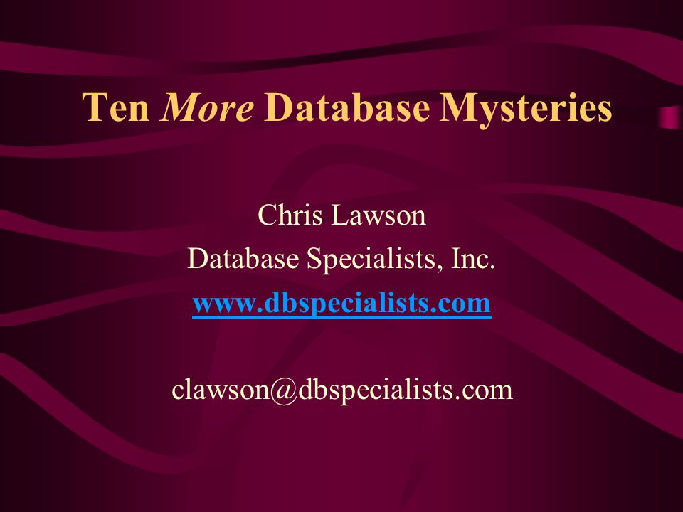 Ten More Database Mysteries Chris Lawson Database Specialists, Inc. www.dbspecialists.com clawson@dbspecialists.com