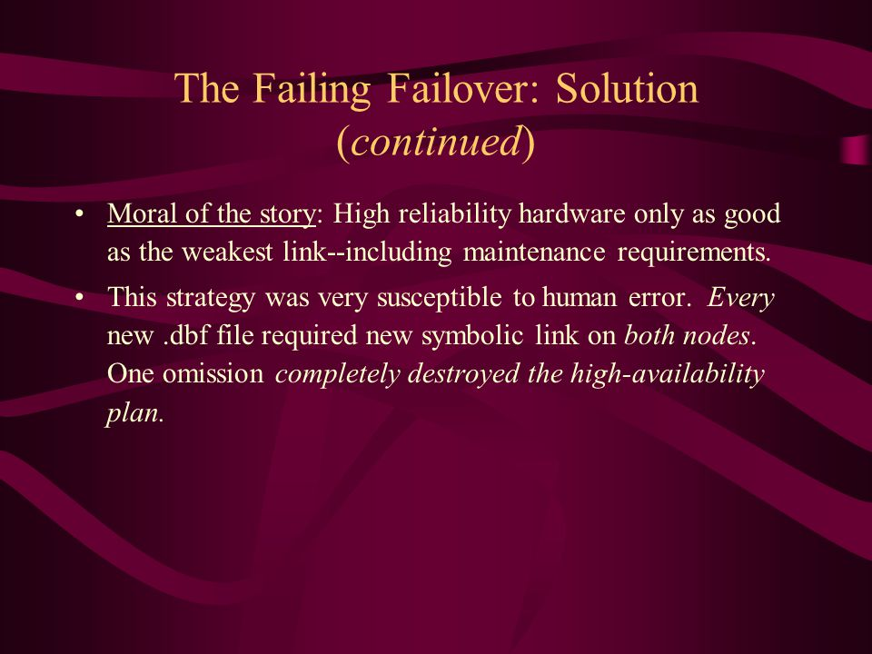 The Failing Failover: Solution (continued) Moral of the story: High reliability hardware only as good as the weakest link--including maintenance requirements.
