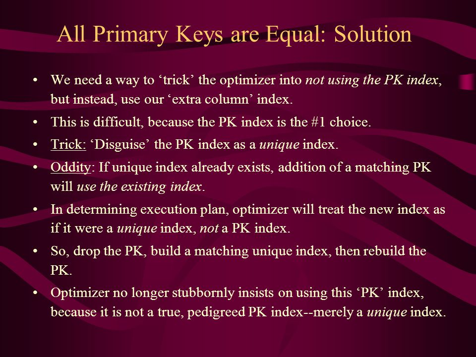 All Primary Keys are Equal: Solution We need a way to 'trick' the optimizer into not using the PK index, but instead, use our 'extra column' index. Th