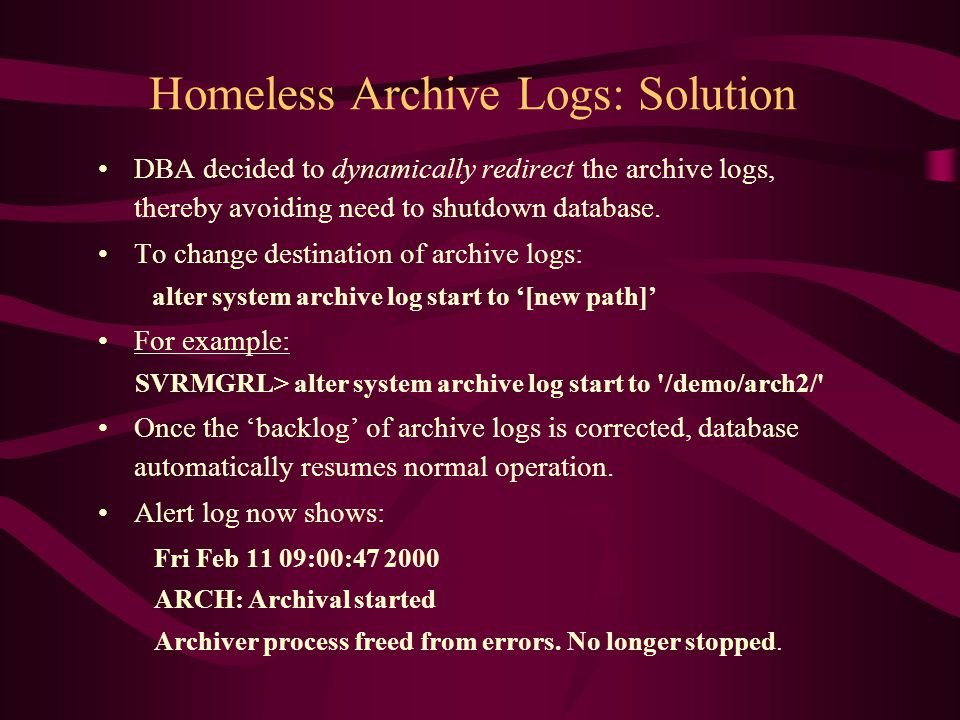 Homeless Archive Logs: Solution DBA decided to dynamically redirect the archive logs, thereby avoiding need to shutdown database. To change destinatio