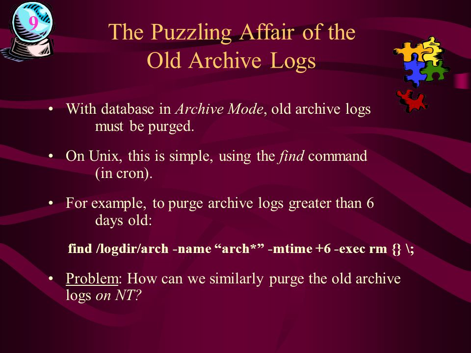 The Puzzling Affair of the Old Archive Logs With database in Archive Mode, old archive logs must be purged. On Unix, this is simple, using the find co