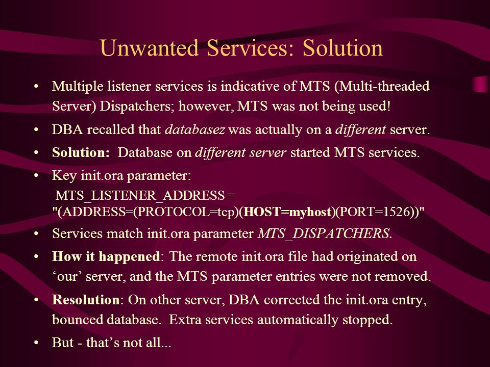 Unwanted Services: Solution Multiple listener services is indicative of MTS (Multi-threaded Server) Dispatchers; however, MTS was not being used.