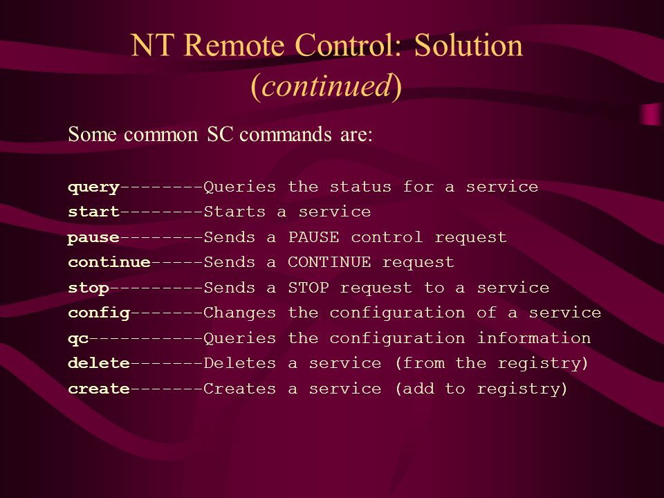 NT Remote Control: Solution (continued) Some common SC commands are: query--------Queries the status for a service start--------Starts a service pause--------Sends a PAUSE control request continue-----Sends a CONTINUE request stop---------Sends a STOP request to a service config-------Changes the configuration of a service qc-----------Queries the configuration information delete-------Deletes a service (from the registry) create-------Creates a service (add to registry)