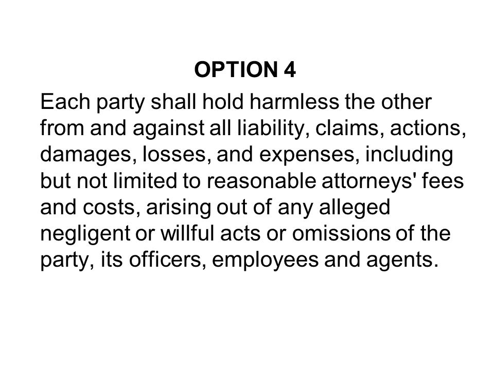 OPTION 4 Each party shall hold harmless the other from and against all liability, claims, actions, damages, losses, and expenses, including but not li