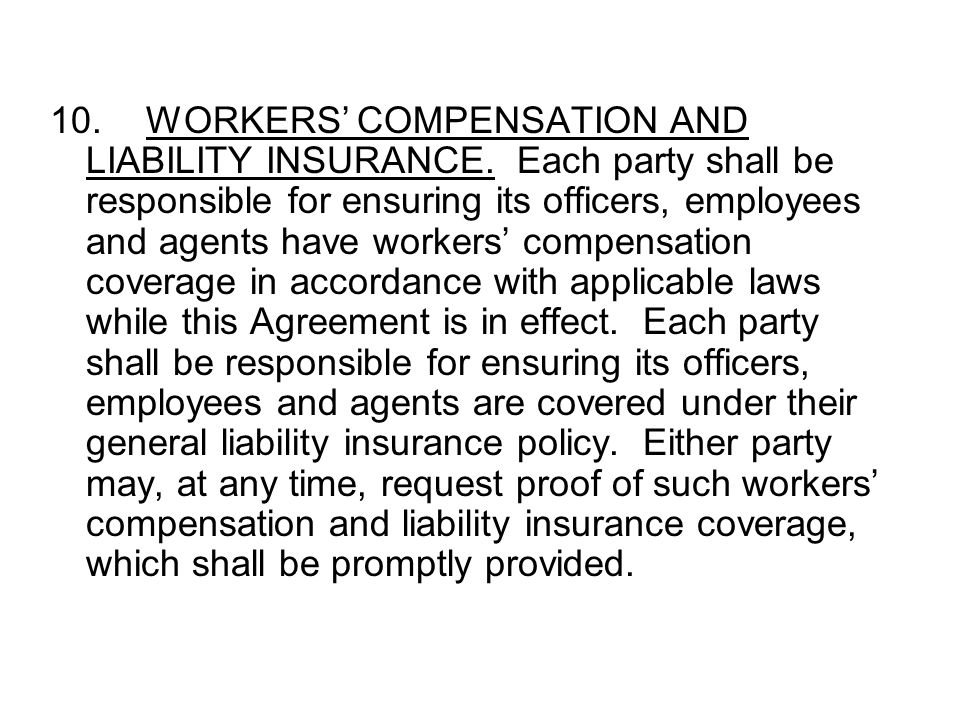 10.WORKERS' COMPENSATION AND LIABILITY INSURANCE. Each party shall be responsible for ensuring its officers, employees and agents have workers' compen