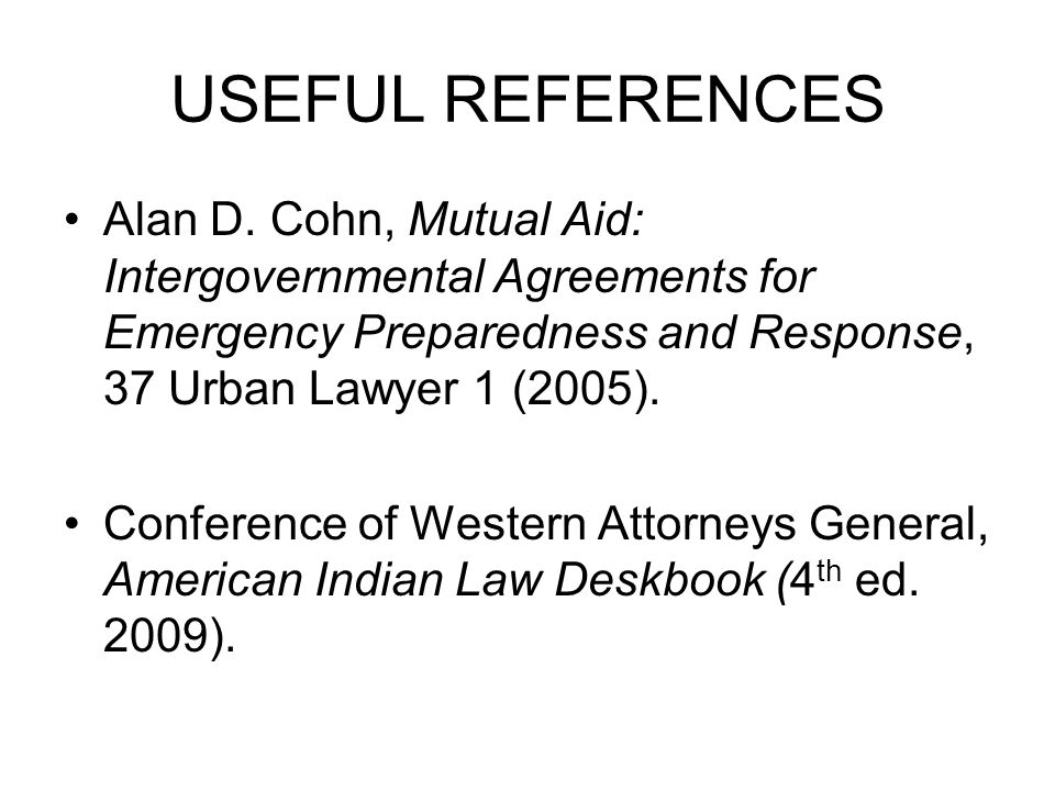 USEFUL REFERENCES Alan D. Cohn, Mutual Aid: Intergovernmental Agreements for Emergency Preparedness and Response, 37 Urban Lawyer 1 (2005). Conference
