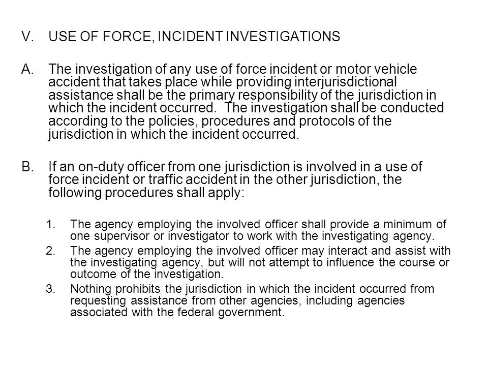 V.USE OF FORCE, INCIDENT INVESTIGATIONS A.The investigation of any use of force incident or motor vehicle accident that takes place while providing in