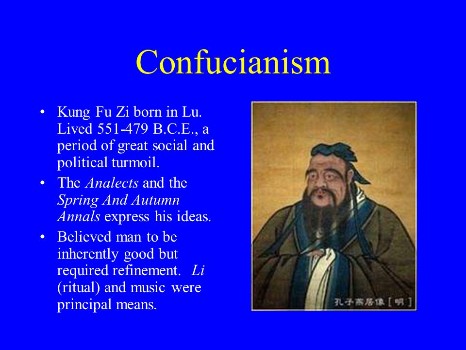 Confucianism Kung Fu Zi born in Lu. Lived 551-479 B.C.E., a period of great social and political turmoil. The Analects and the Spring And Autumn Annal