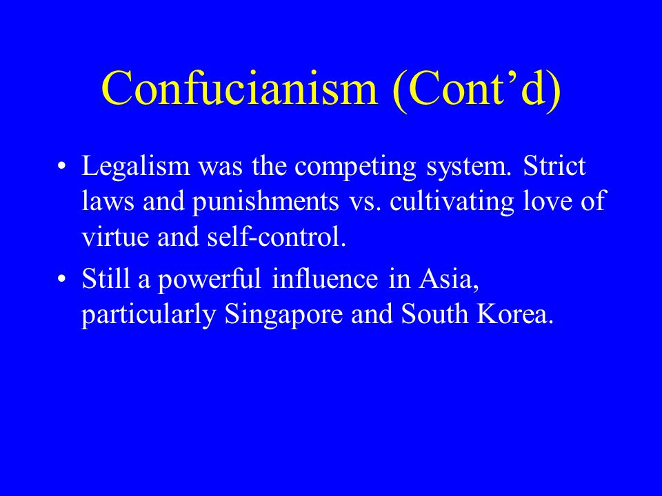 Confucianism (Cont'd) Legalism was the competing system. Strict laws and punishments vs. cultivating love of virtue and self-control. Still a powerful